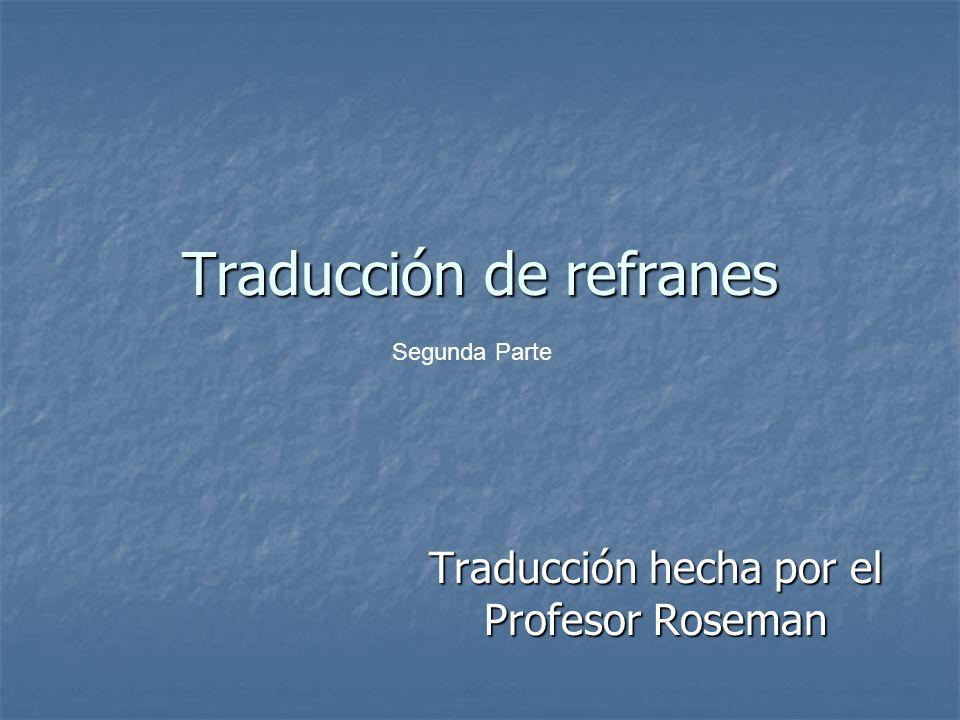 Traducción de refranes Traducción hecha por el Profesor Roseman Segunda Parte