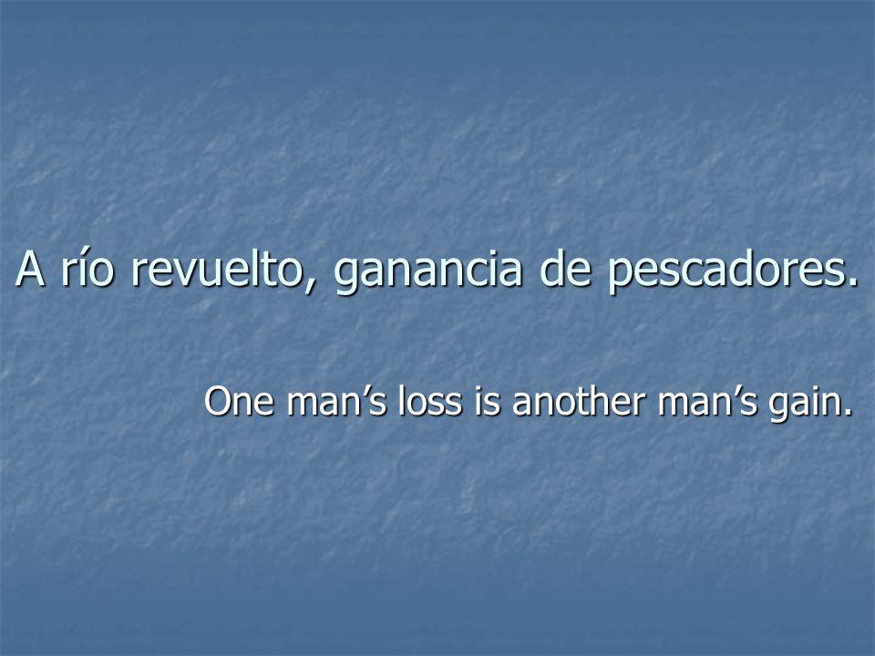 A río revuelto, ganancia de pescadores. One mans loss is another mans gain.