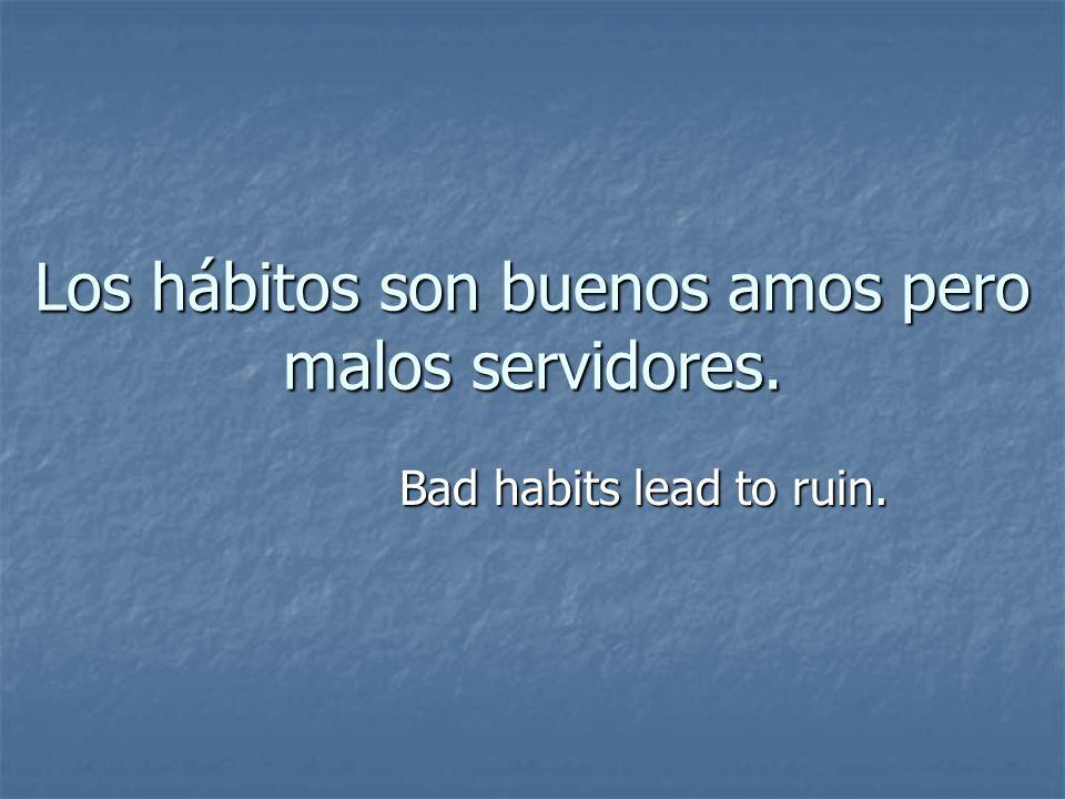 Los hábitos son buenos amos pero malos servidores. Bad habits lead to ruin.