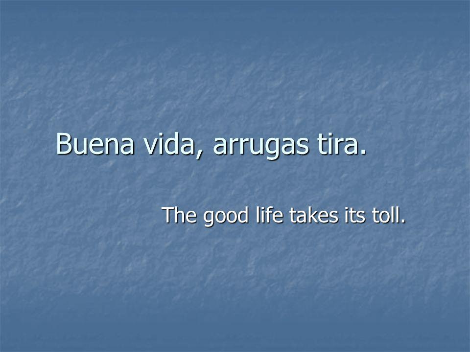 Buena vida, arrugas tira. The good life takes its toll.