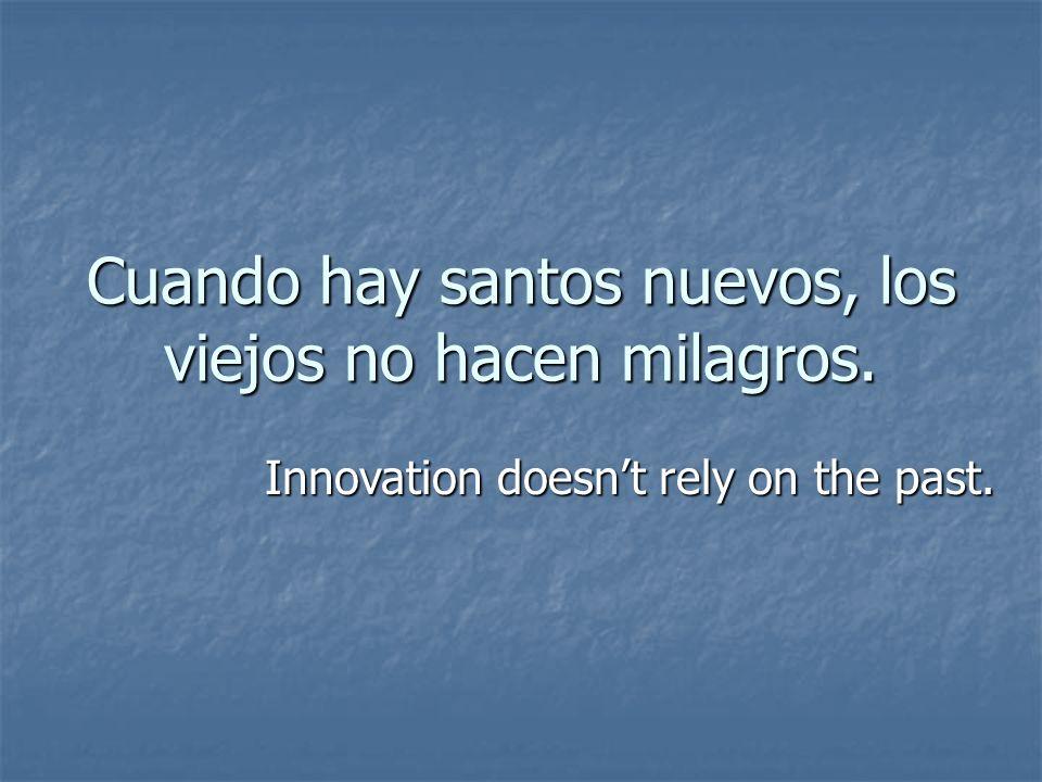 Cuando hay santos nuevos, los viejos no hacen milagros. Innovation doesnt rely on the past.