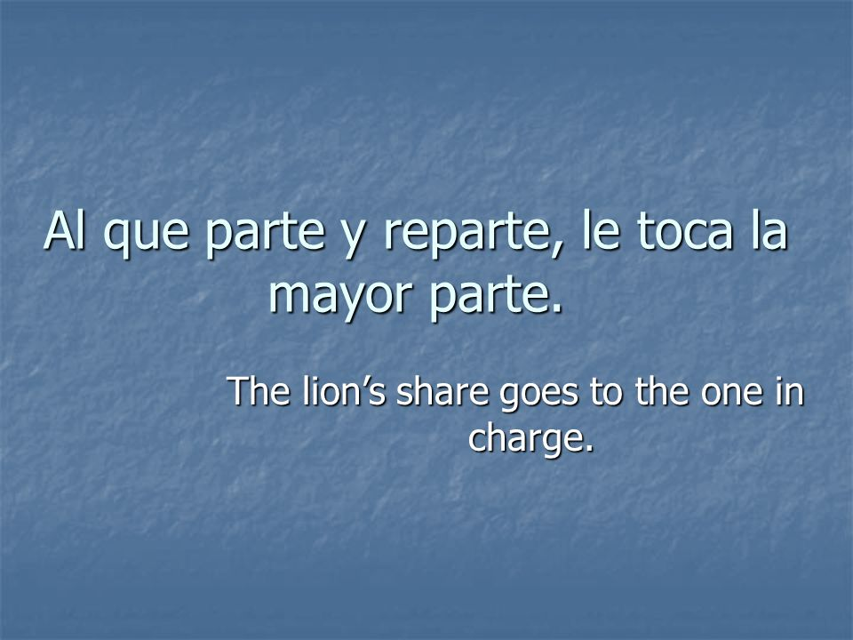 Al que parte y reparte, le toca la mayor parte. The lions share goes to the one in charge.