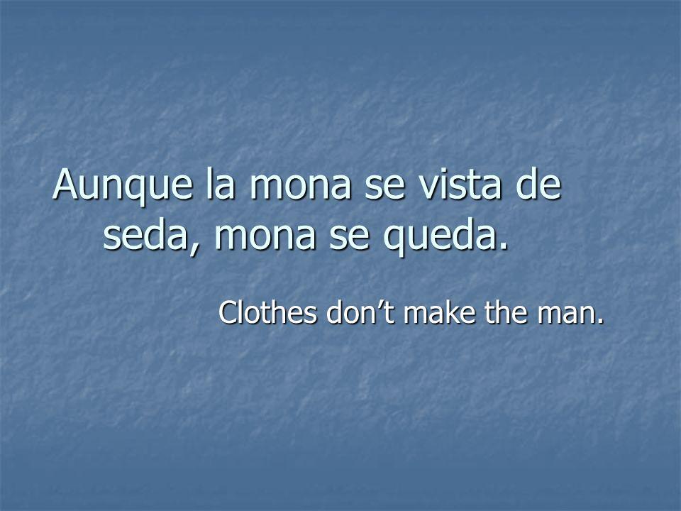 Aunque la mona se vista de seda, mona se queda. Clothes dont make the man.