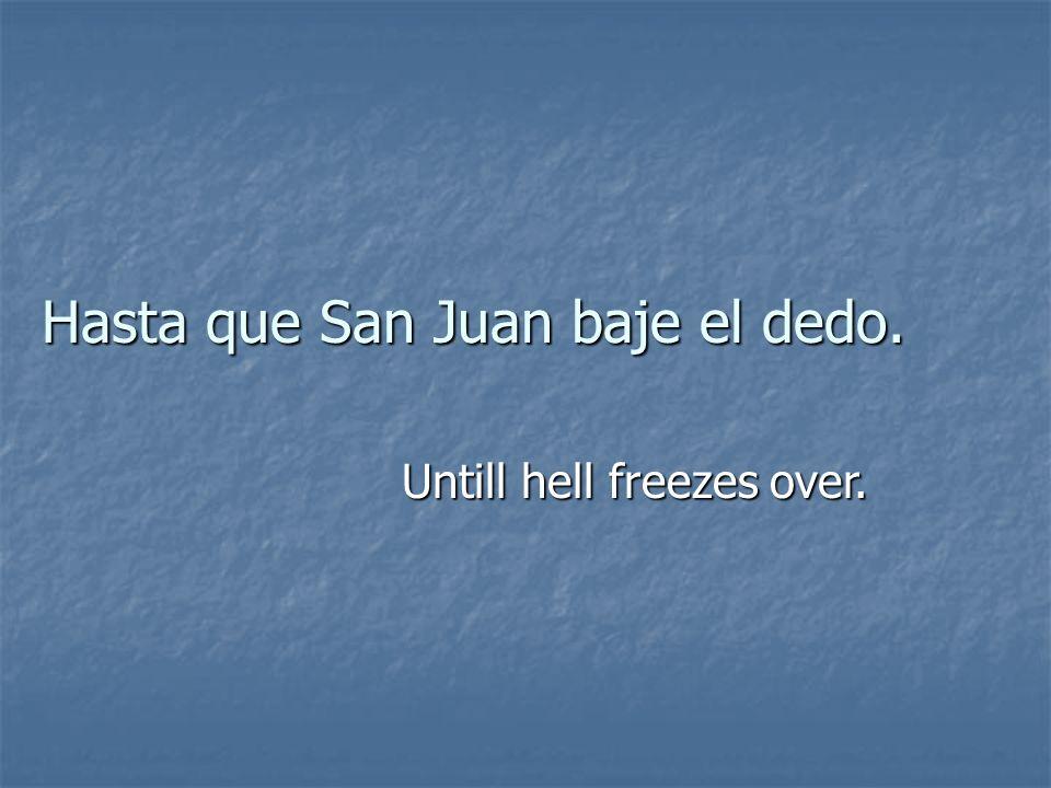 Hasta que San Juan baje el dedo. Untill hell freezes over.