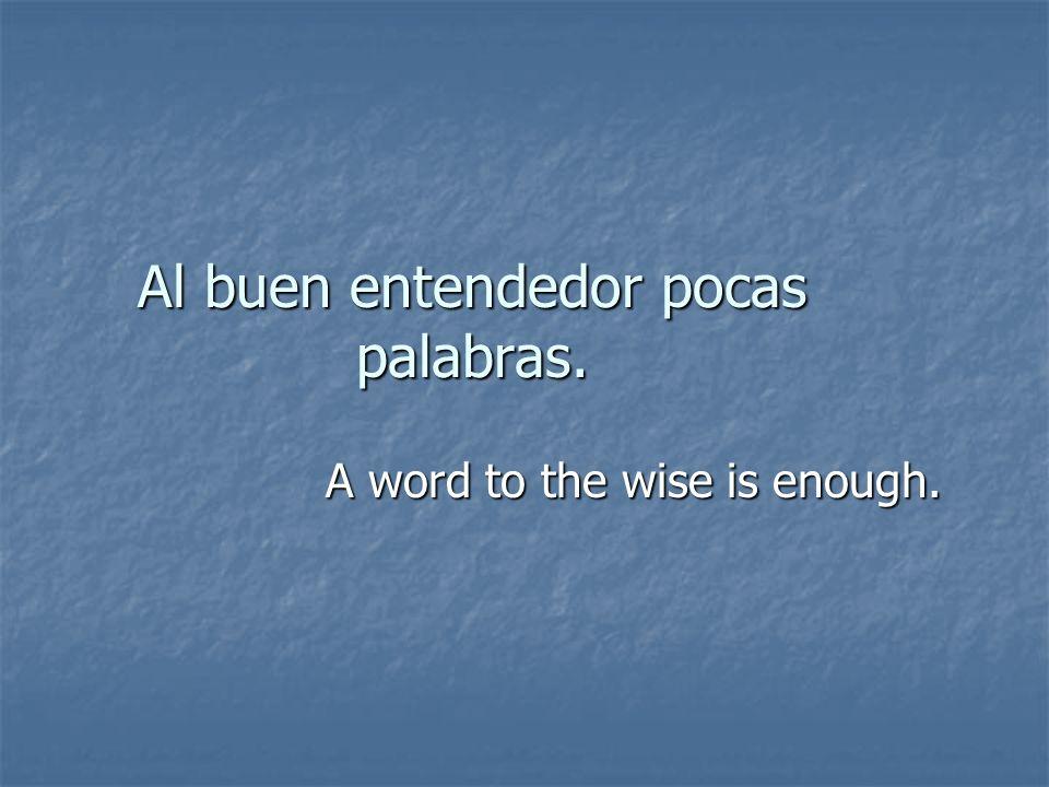 Al buen entendedor pocas palabras. A word to the wise is enough.