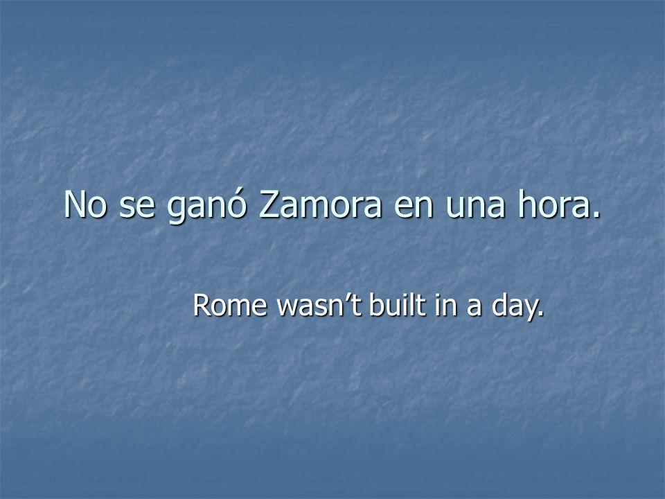 No se ganó Zamora en una hora. Rome wasnt built in a day.