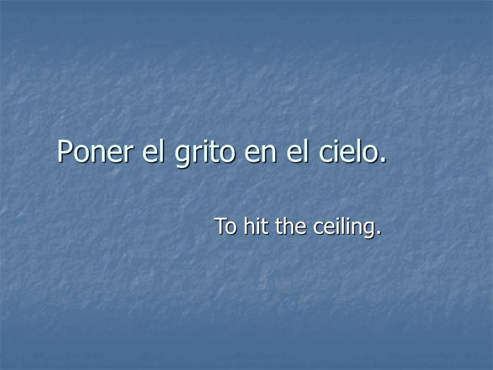 Poner el grito en el cielo. To hit the ceiling.
