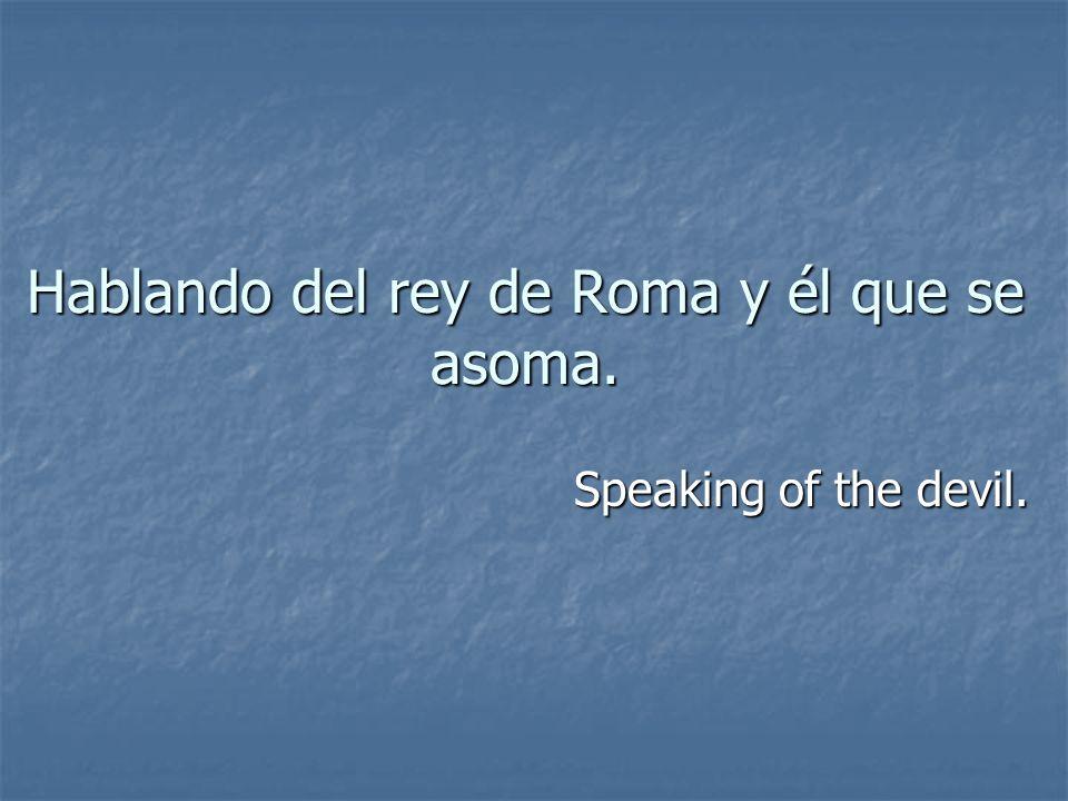Hablando del rey de Roma y él que se asoma. Speaking of the devil.