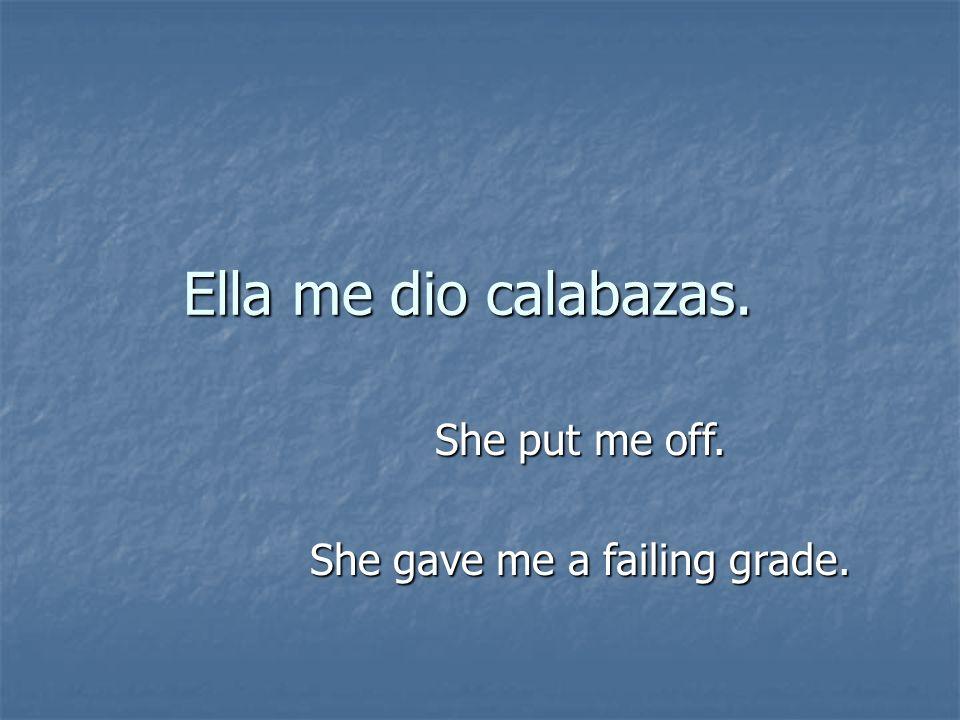 Ella me dio calabazas. She put me off. She gave me a failing grade.