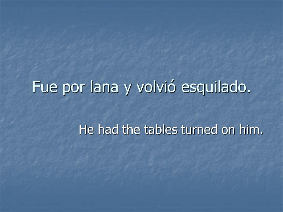 Fue por lana y volvió esquilado. He had the tables turned on him.
