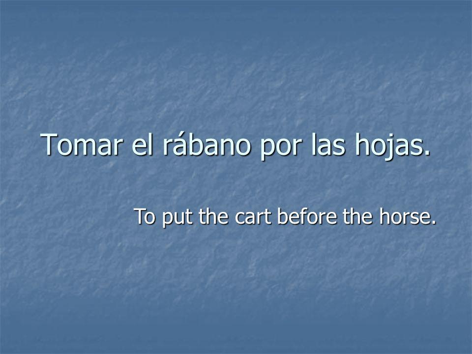 Tomar el rábano por las hojas. To put the cart before the horse.
