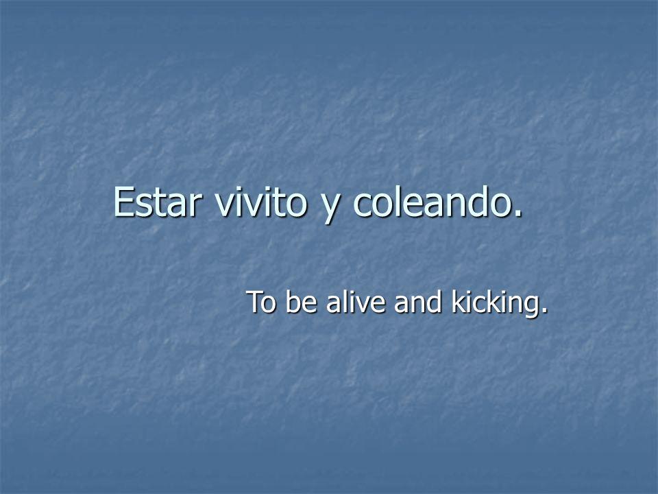 Estar vivito y coleando. To be alive and kicking.