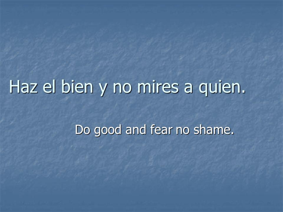 Haz el bien y no mires a quien. Do good and fear no shame.