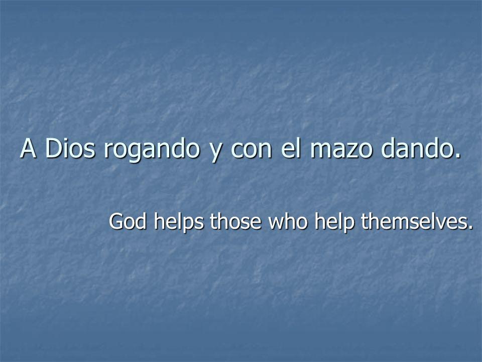 A Dios rogando y con el mazo dando. God helps those who help themselves.