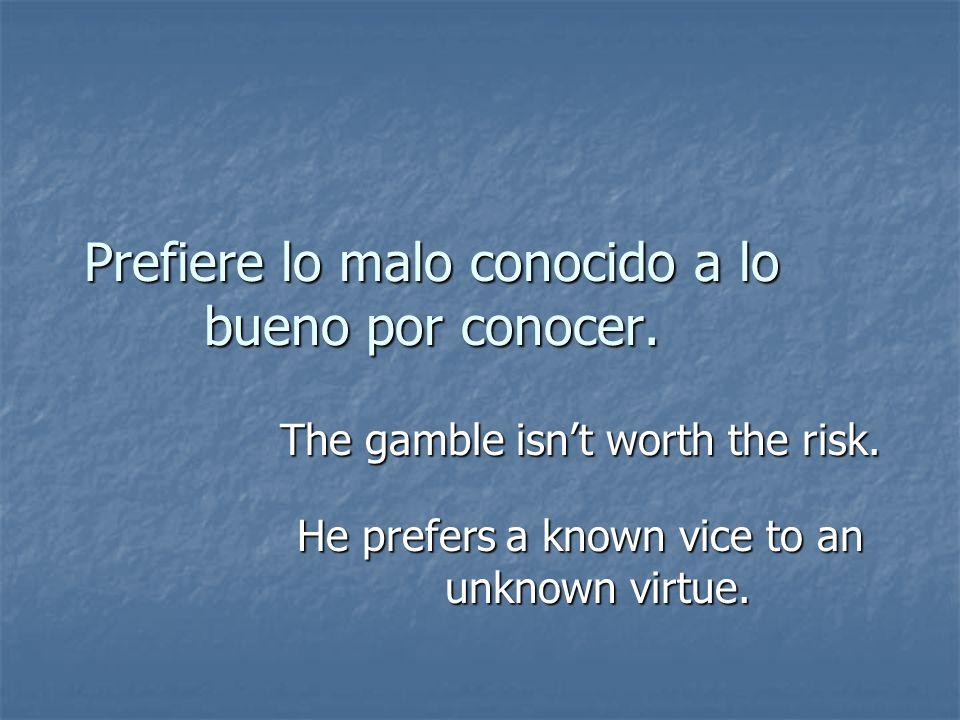 Prefiere lo malo conocido a lo bueno por conocer. The gamble isnt worth the risk. He prefers a known vice to an unknown virtue.