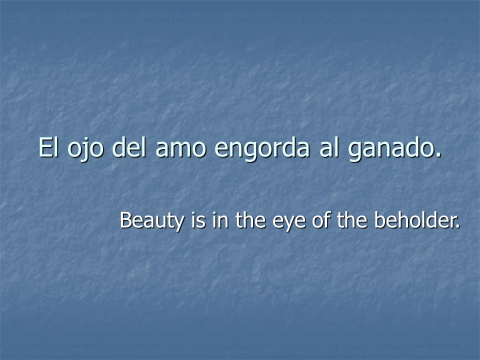 El ojo del amo engorda al ganado. Beauty is in the eye of the beholder.