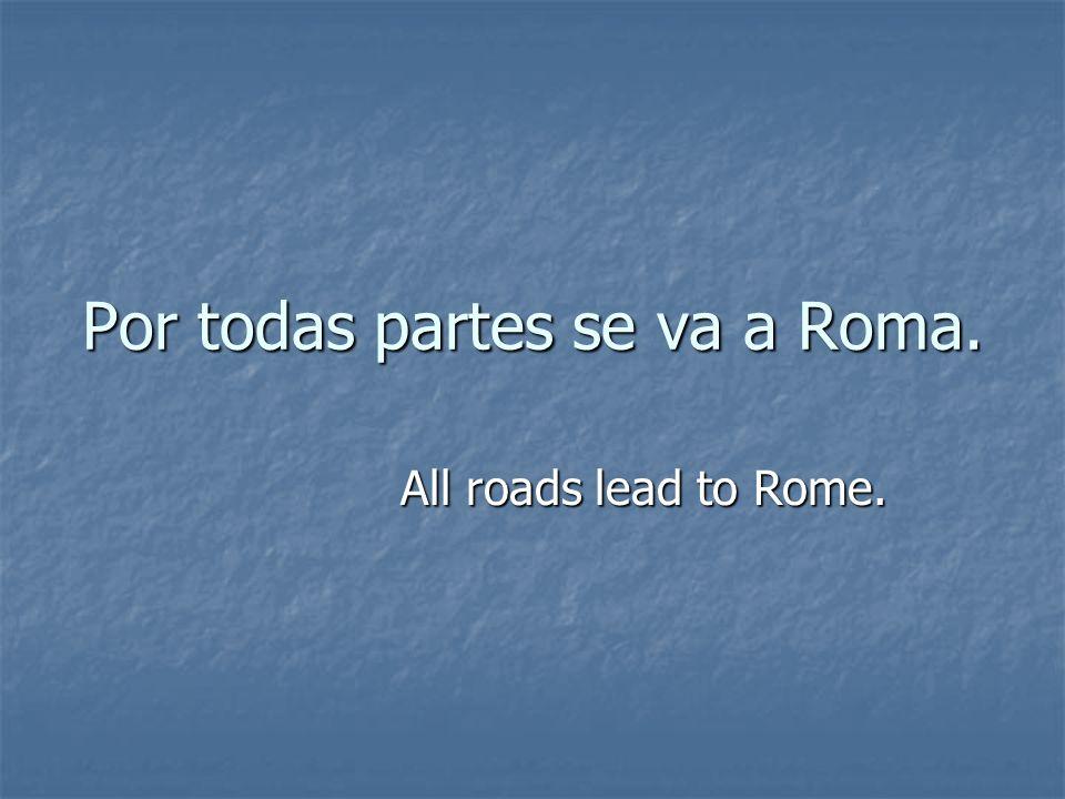 Por todas partes se va a Roma. All roads lead to Rome.