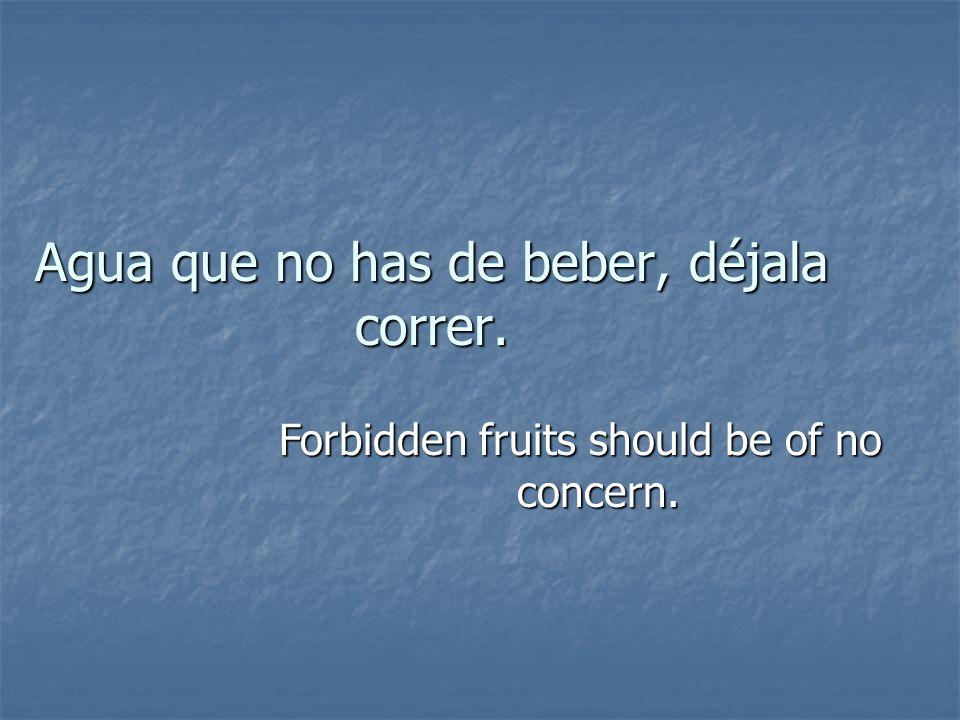Agua que no has de beber, déjala correr. Forbidden fruits should be of no concern.