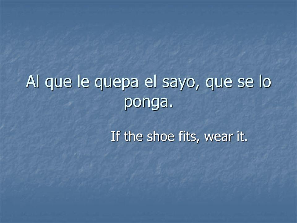 Al que le quepa el sayo, que se lo ponga. If the shoe fits, wear it.