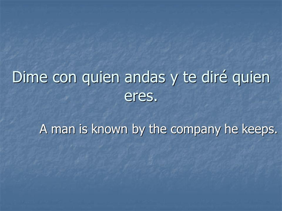 Dime con quien andas y te diré quien eres. A man is known by the company he keeps.