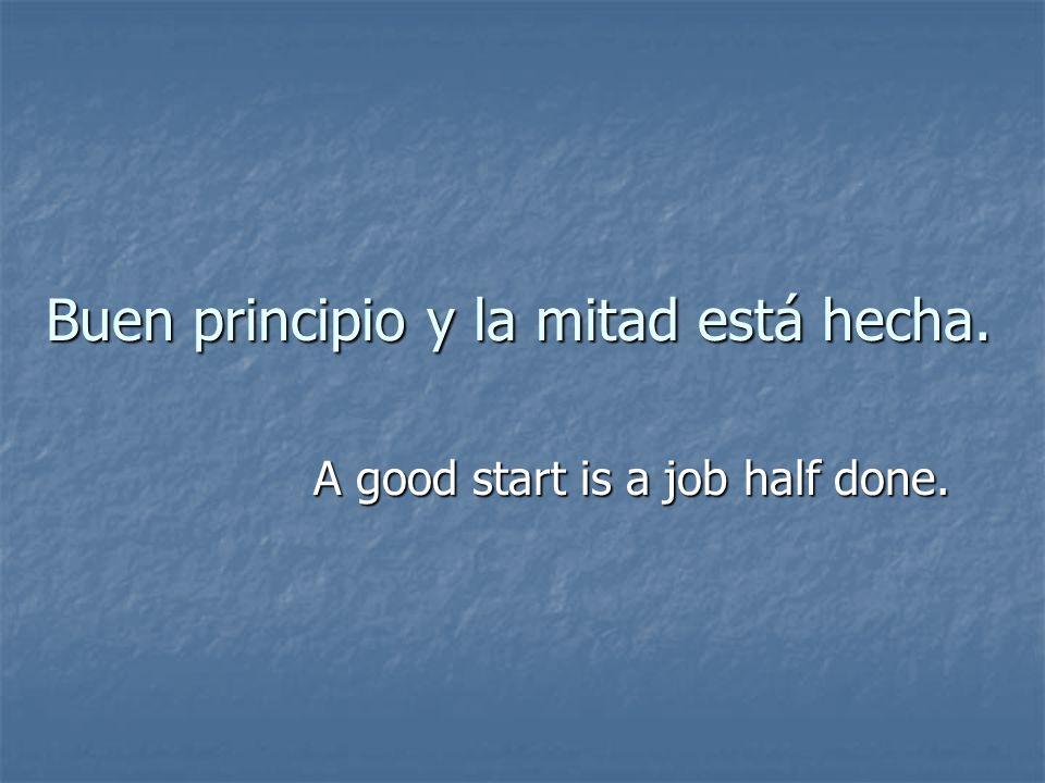 Buen principio y la mitad está hecha. A good start is a job half done.