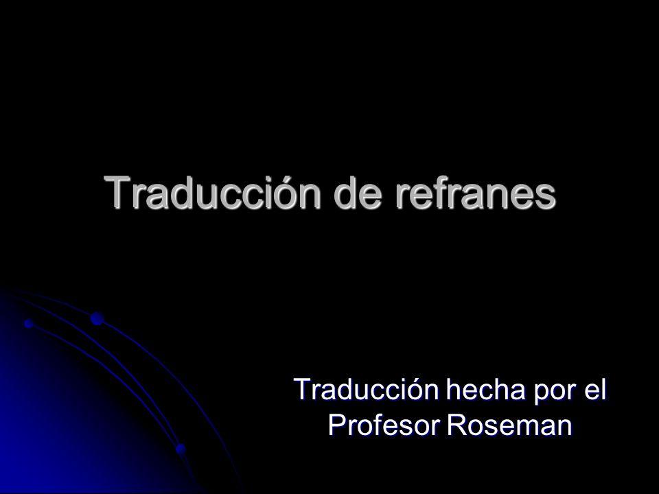 Traducción de refranes Traducción hecha por el Profesor Roseman