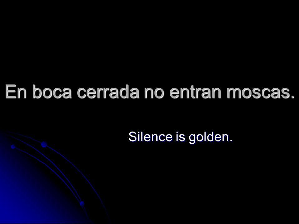 En boca cerrada no entran moscas. Silence is golden.