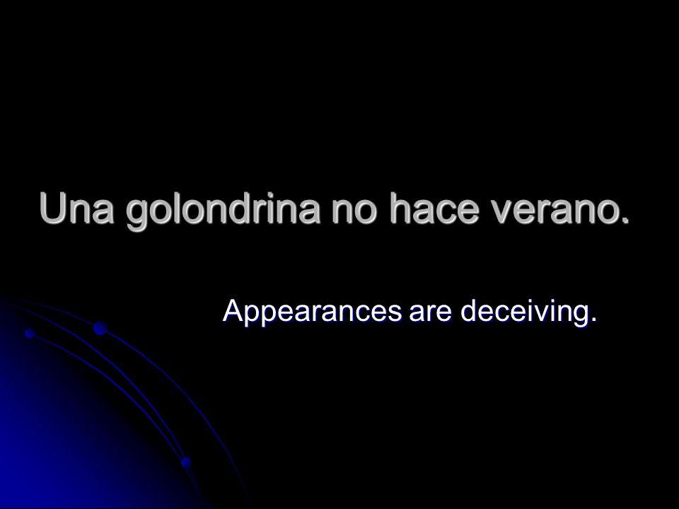 Una golondrina no hace verano. Appearances are deceiving.