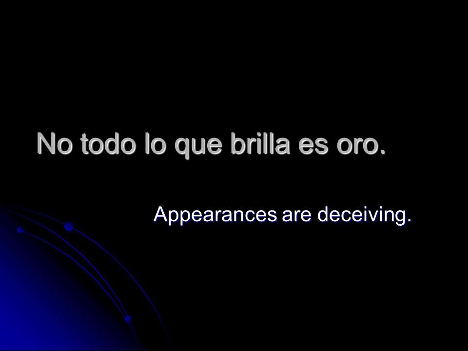 No todo lo que brilla es oro. Appearances are deceiving.