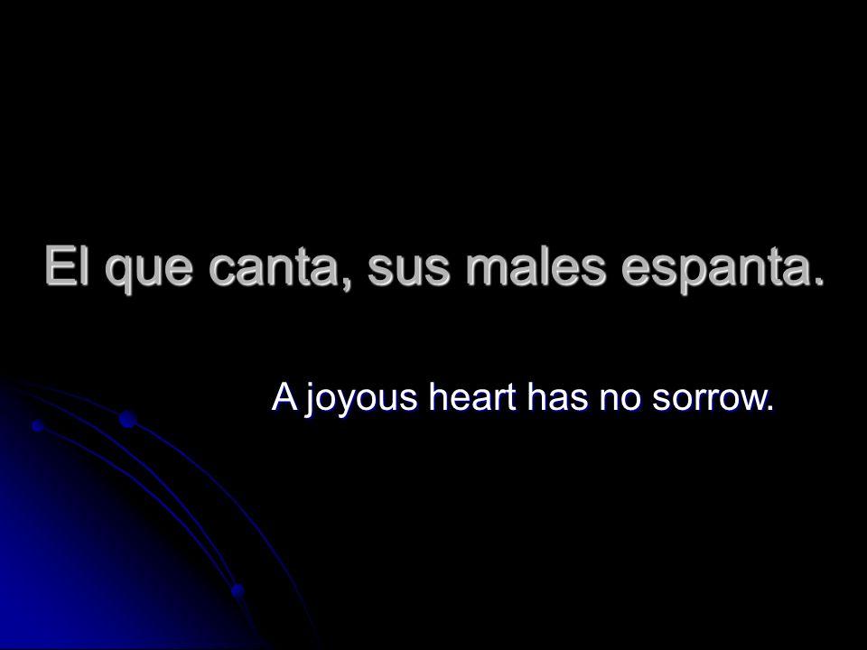 El que canta, sus males espanta. A joyous heart has no sorrow.
