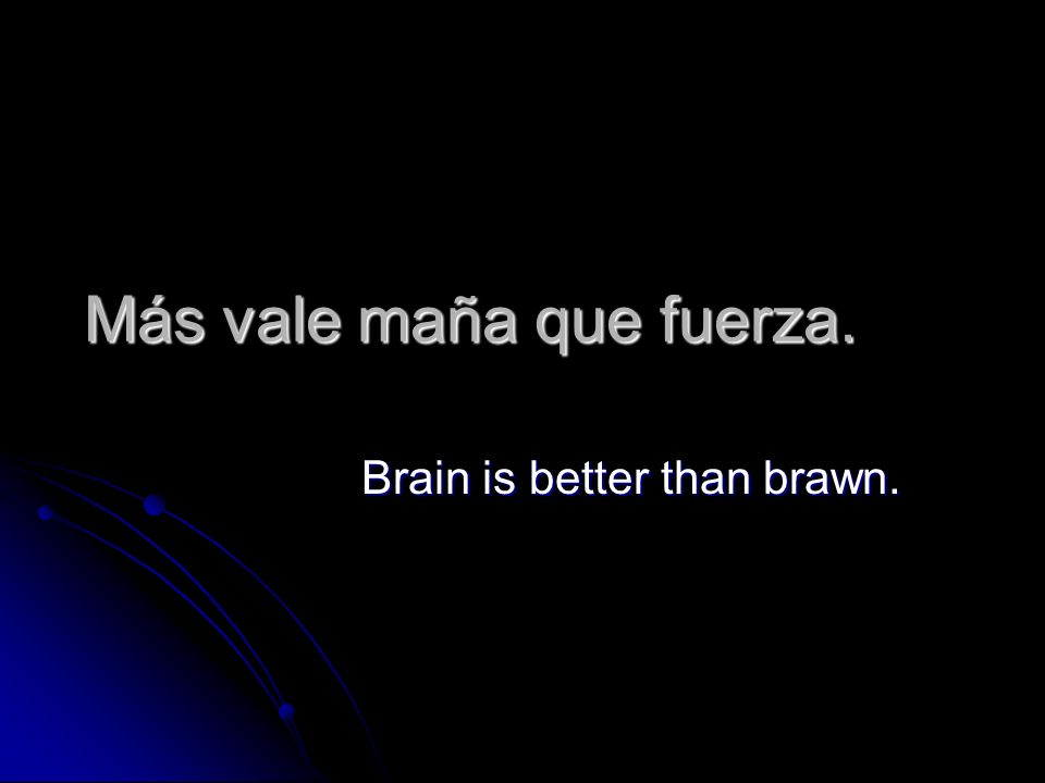 Más vale maña que fuerza. Brain is better than brawn.
