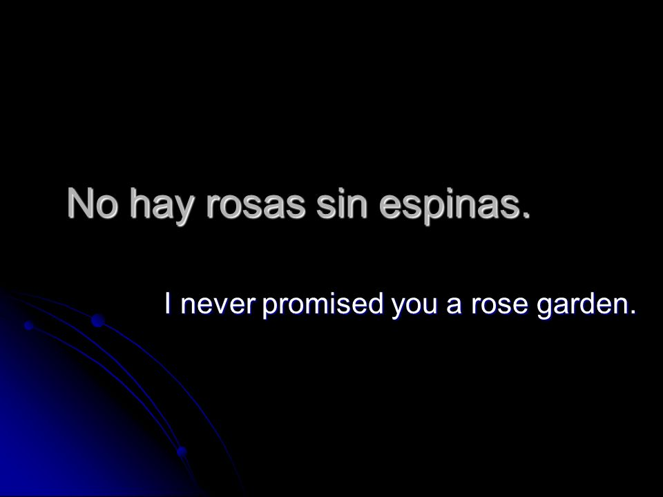 No hay rosas sin espinas. I never promised you a rose garden.