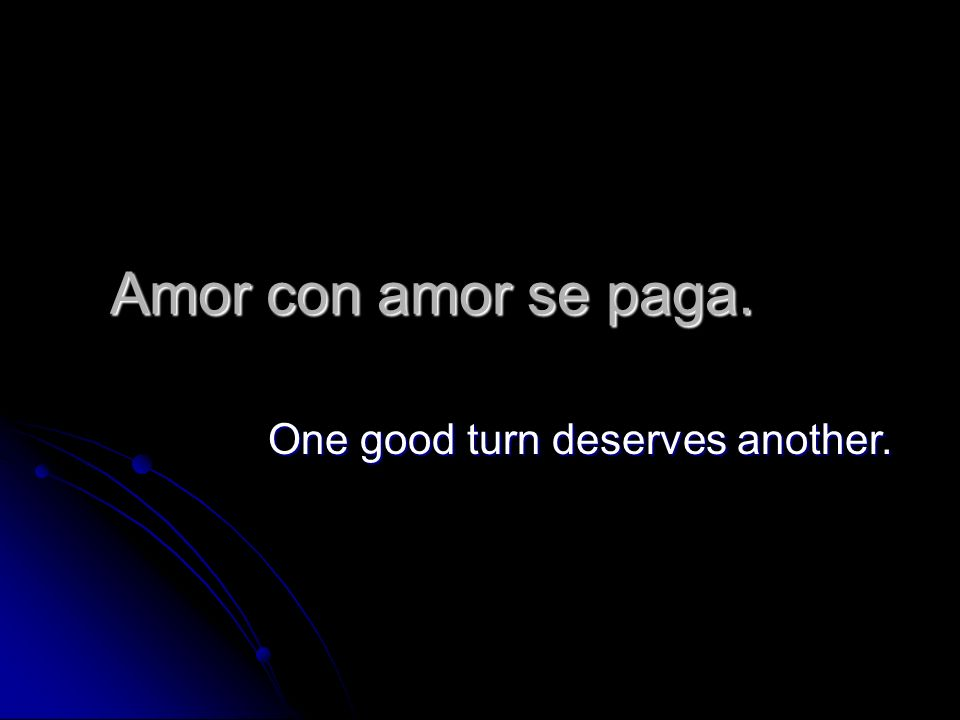 Amor con amor se paga. One good turn deserves another.