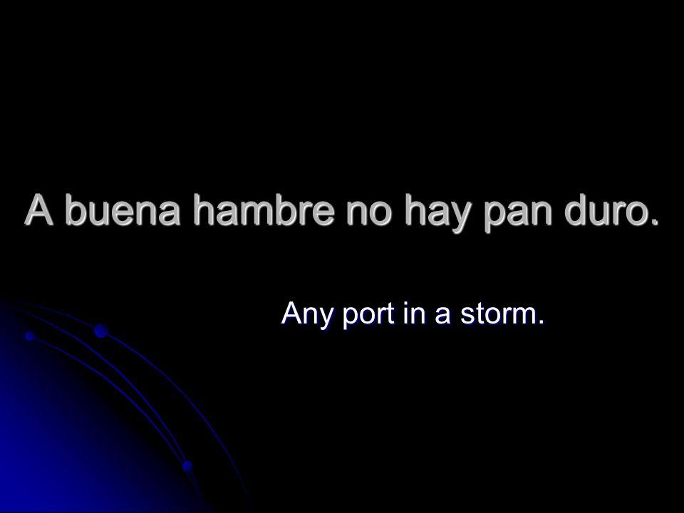 A buena hambre no hay pan duro. Any port in a storm.