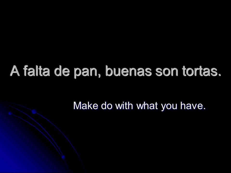 A falta de pan, buenas son tortas. Make do with what you have.