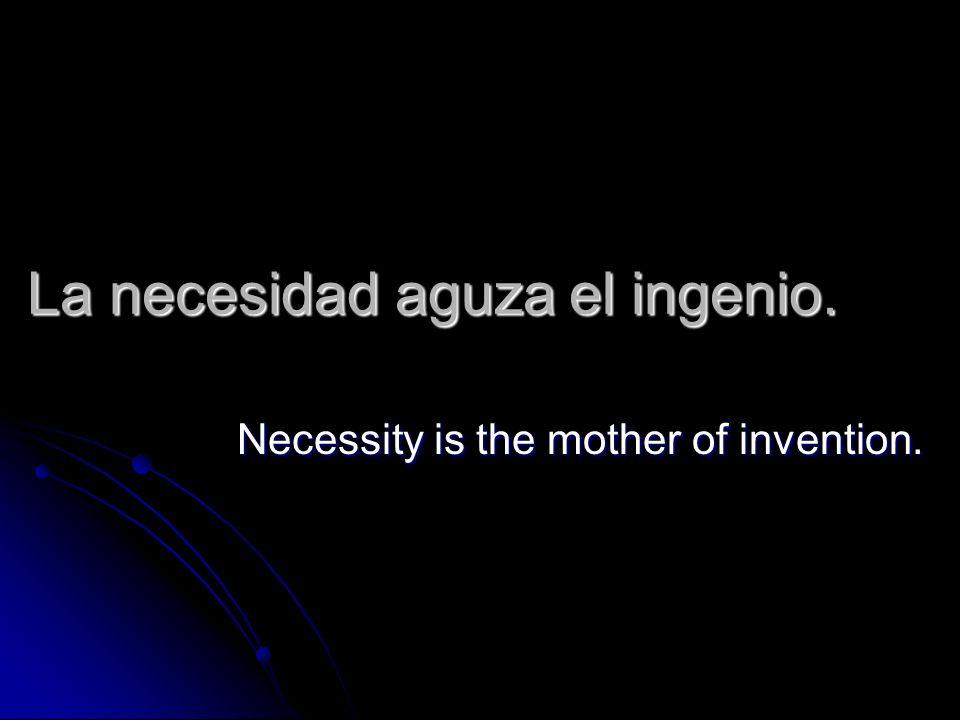 La necesidad aguza el ingenio. Necessity is the mother of invention.