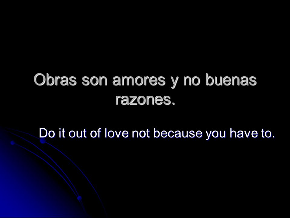 Obras son amores y no buenas razones. Do it out of love not because you have to.