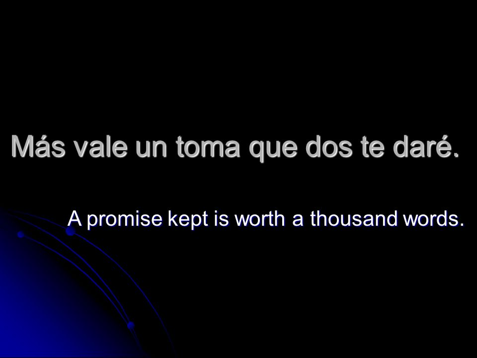 Más vale un toma que dos te daré. A promise kept is worth a thousand words.