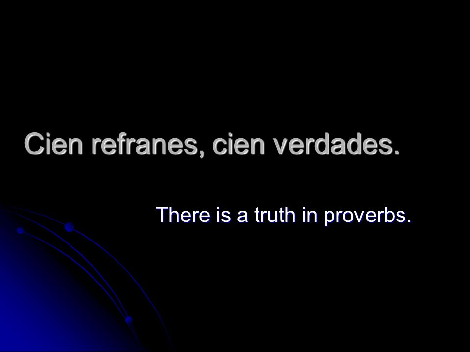 Cien refranes, cien verdades. There is a truth in proverbs.