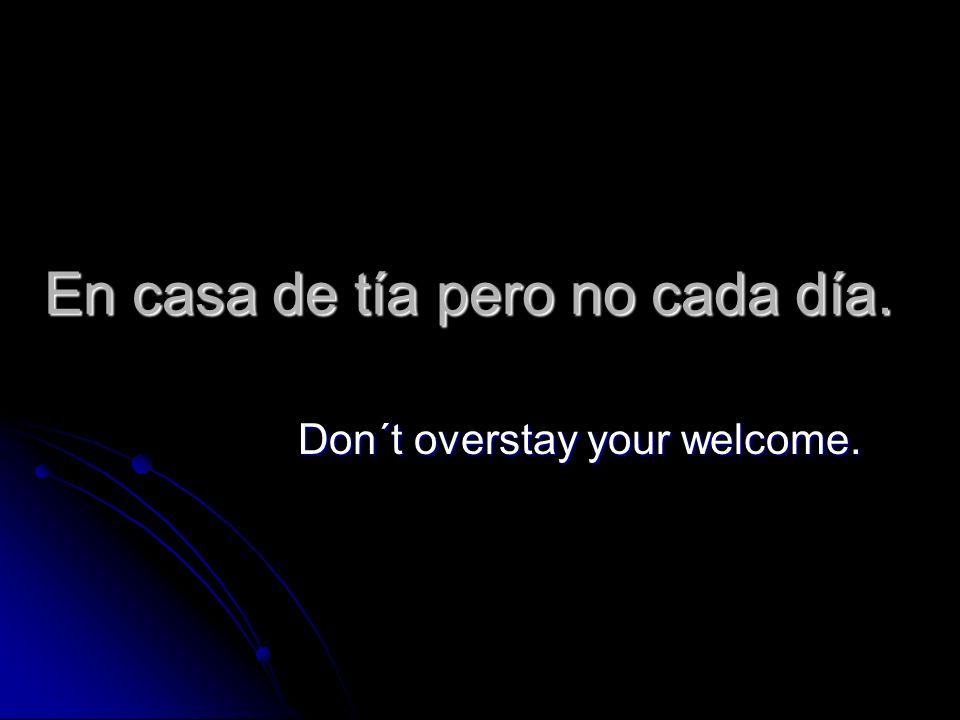 En casa de tía pero no cada día. Don´t overstay your welcome.