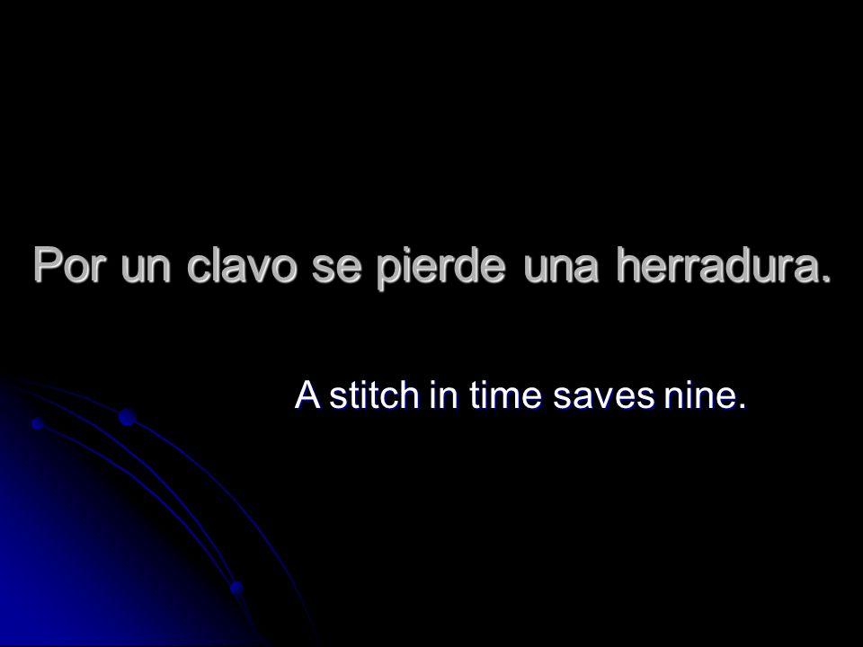 Por un clavo se pierde una herradura. A stitch in time saves nine.