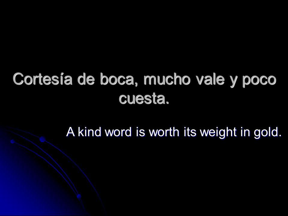 Cortesía de boca, mucho vale y poco cuesta. A kind word is worth its weight in gold.