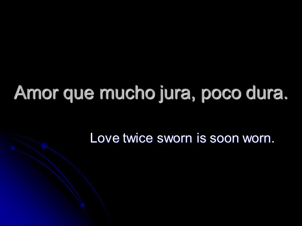 Amor que mucho jura, poco dura. Love twice sworn is soon worn.