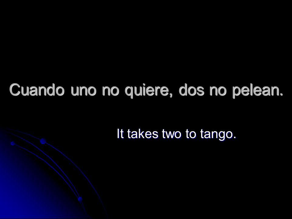 Cuando uno no quiere, dos no pelean. It takes two to tango.