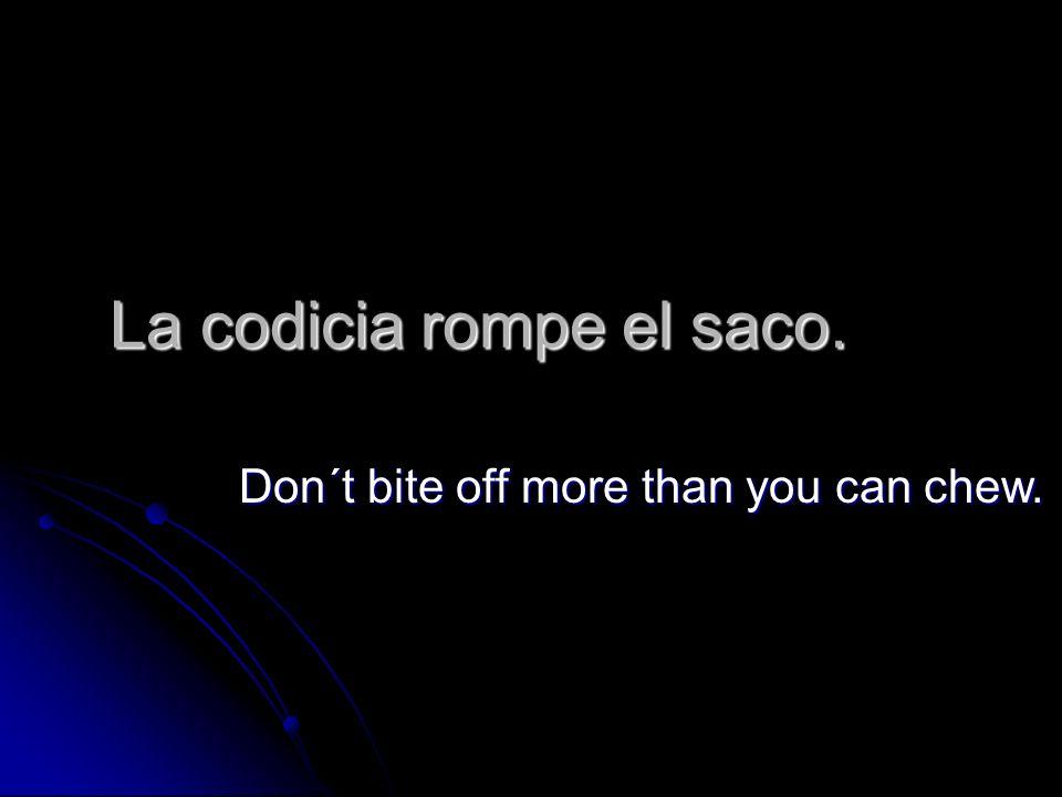 La codicia rompe el saco. Don´t bite off more than you can chew.