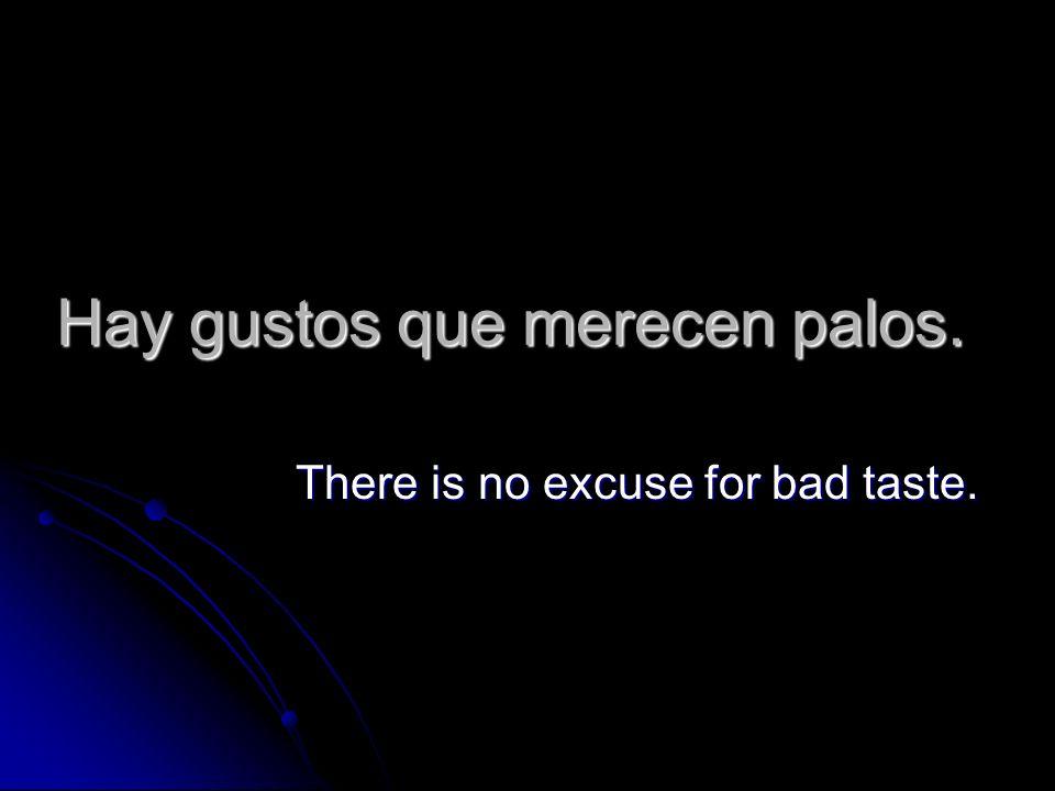 Hay gustos que merecen palos. There is no excuse for bad taste.
