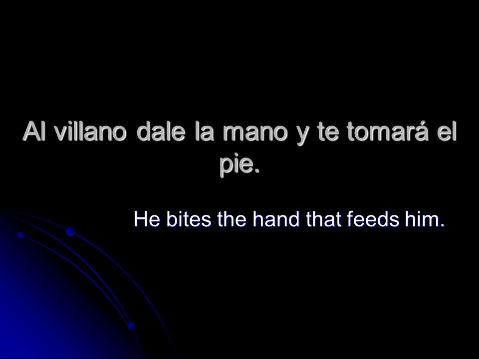 Al villano dale la mano y te tomará el pie. He bites the hand that feeds him.