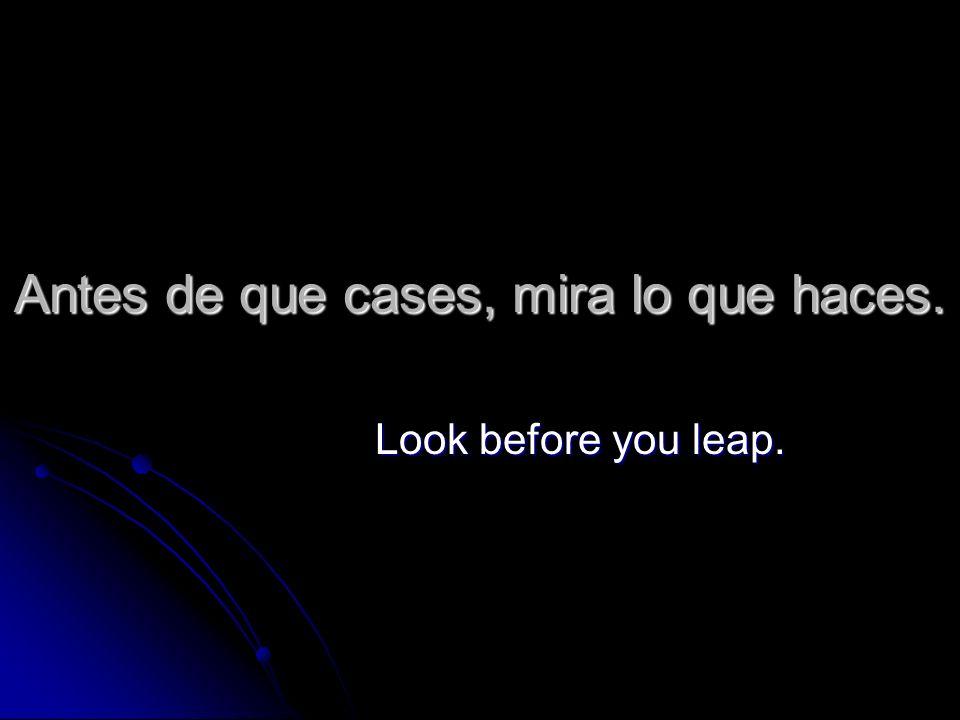 Antes de que cases, mira lo que haces. Look before you leap.