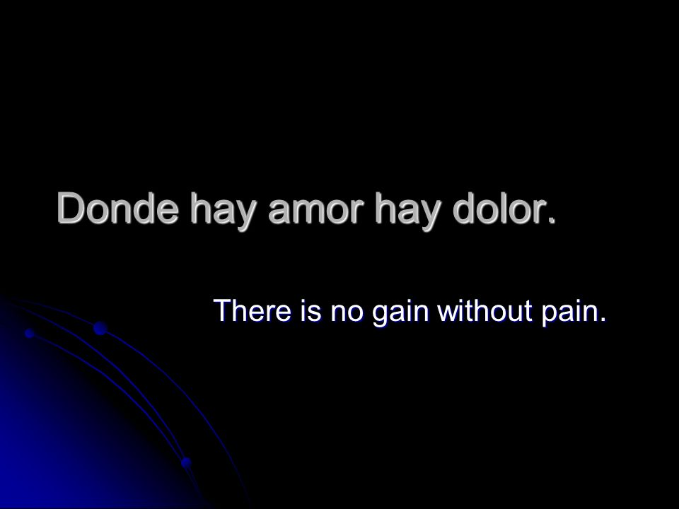 Donde hay amor hay dolor. There is no gain without pain.