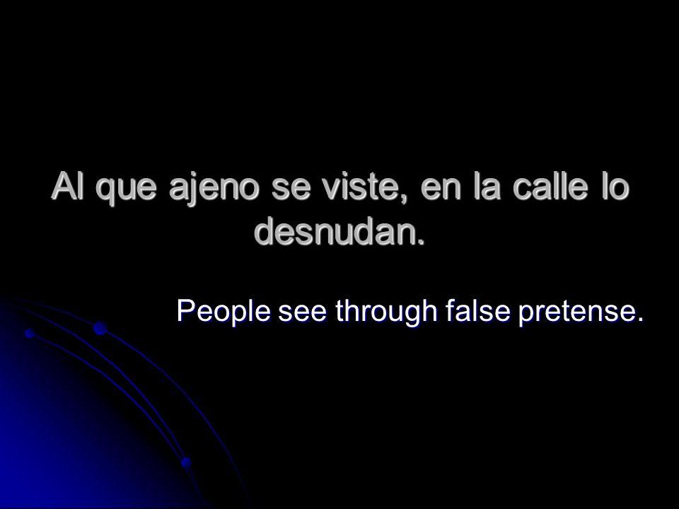 Al que ajeno se viste, en la calle lo desnudan. People see through false pretense.